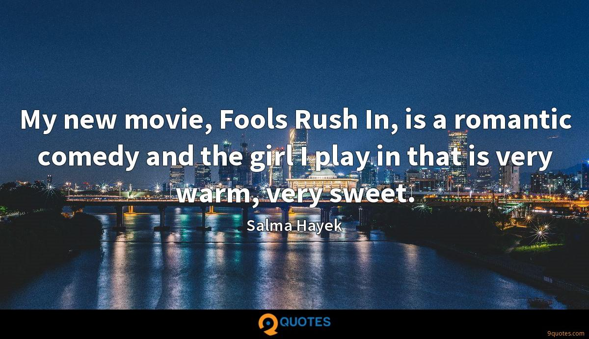 My new movie, Fools Rush In, is a romantic comedy and the girl I play in that is very warm, very sweet.
