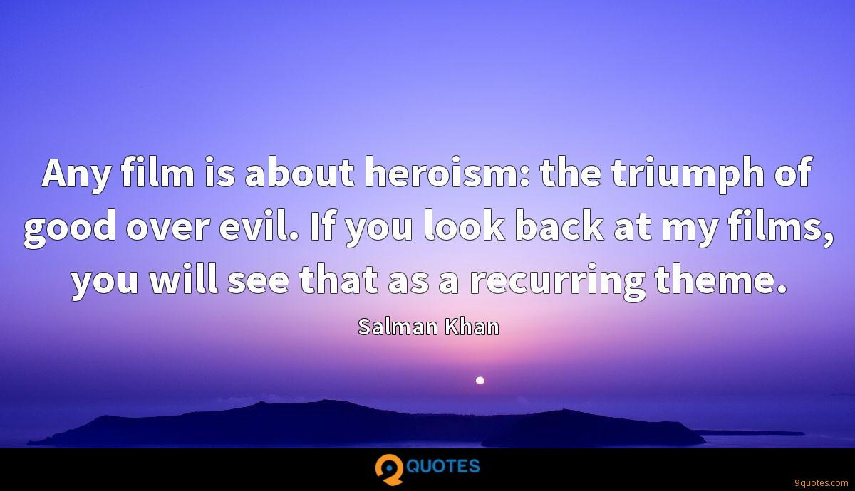 Any film is about heroism: the triumph of good over evil. If you look back at my films, you will see that as a recurring theme.