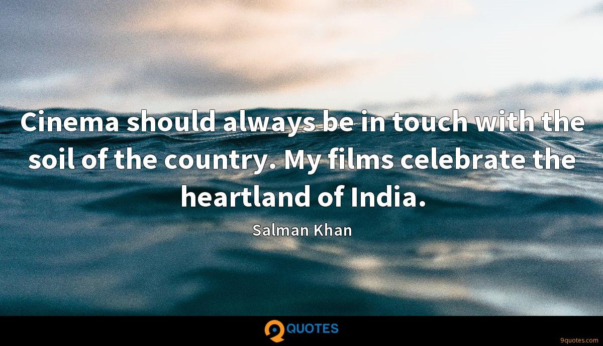 Cinema should always be in touch with the soil of the country. My films celebrate the heartland of India.