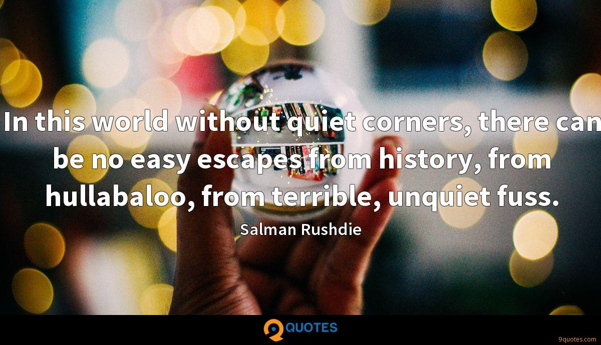In this world without quiet corners, there can be no easy escapes from history, from hullabaloo, from terrible, unquiet fuss.