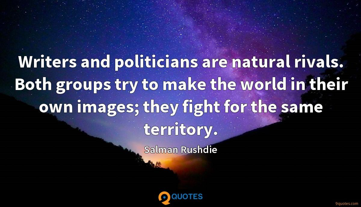 Writers and politicians are natural rivals. Both groups try to make the world in their own images; they fight for the same territory.