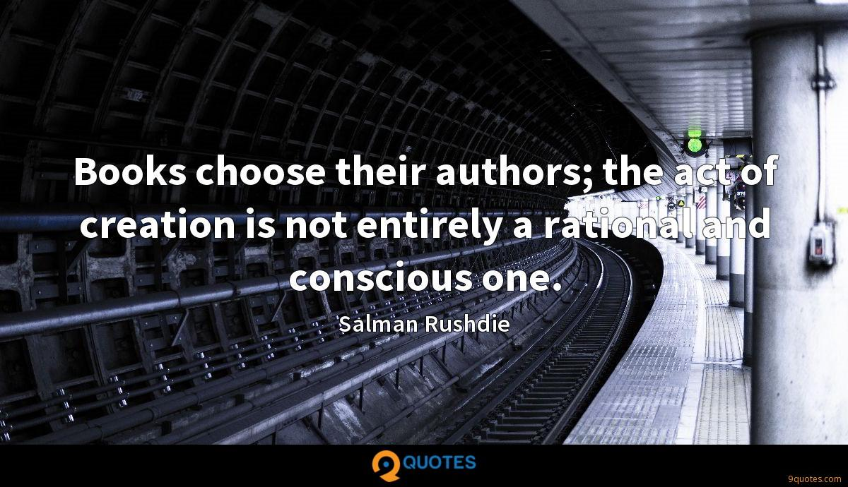 Books choose their authors; the act of creation is not entirely a rational and conscious one.