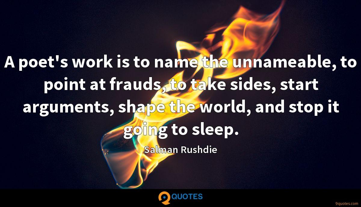 A poet's work is to name the unnameable, to point at frauds, to take sides, start arguments, shape the world, and stop it going to sleep.