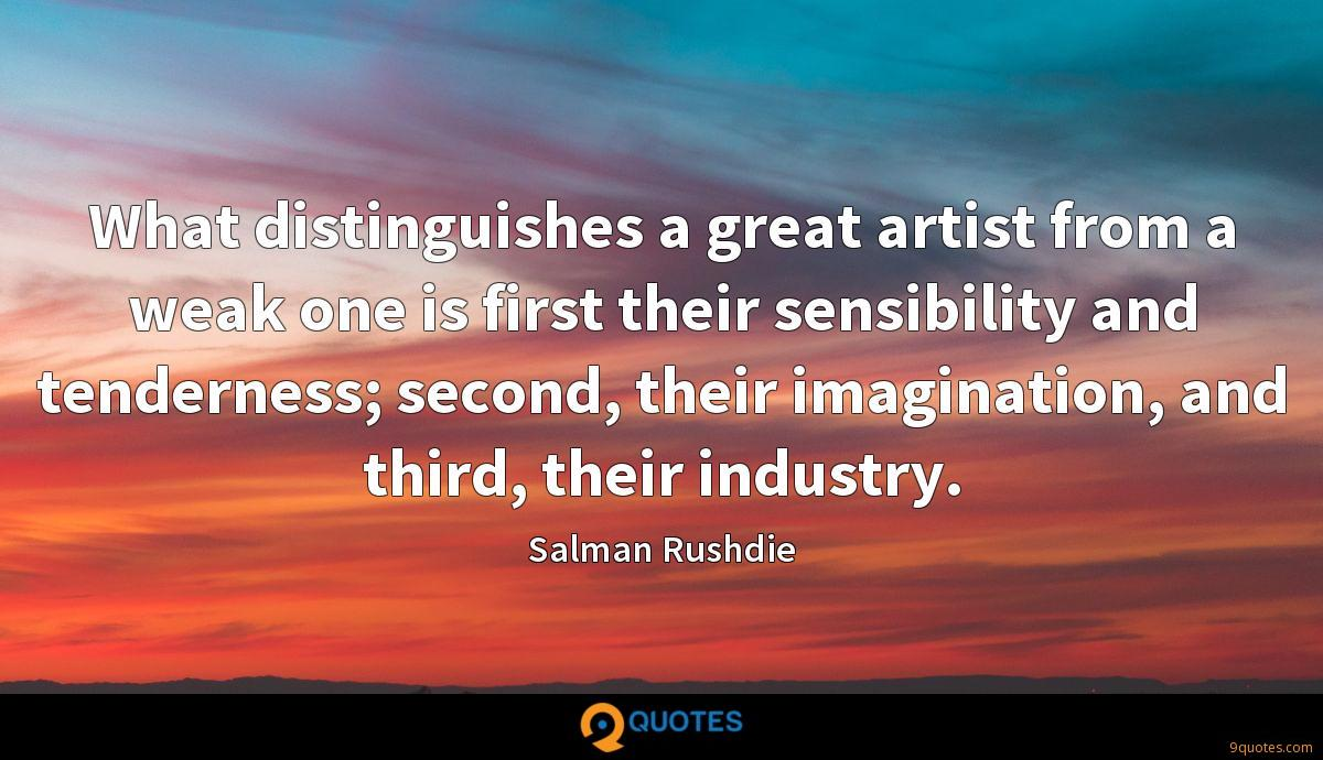 What distinguishes a great artist from a weak one is first their sensibility and tenderness; second, their imagination, and third, their industry.