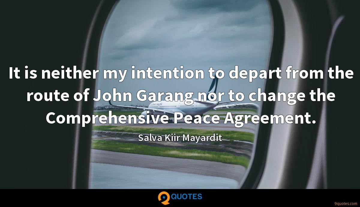It is neither my intention to depart from the route of John Garang nor to change the Comprehensive Peace Agreement.