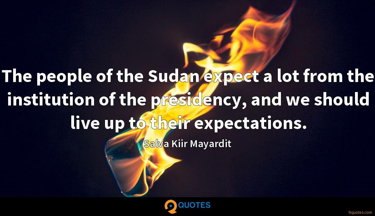 The people of the Sudan expect a lot from the institution of the presidency, and we should live up to their expectations.