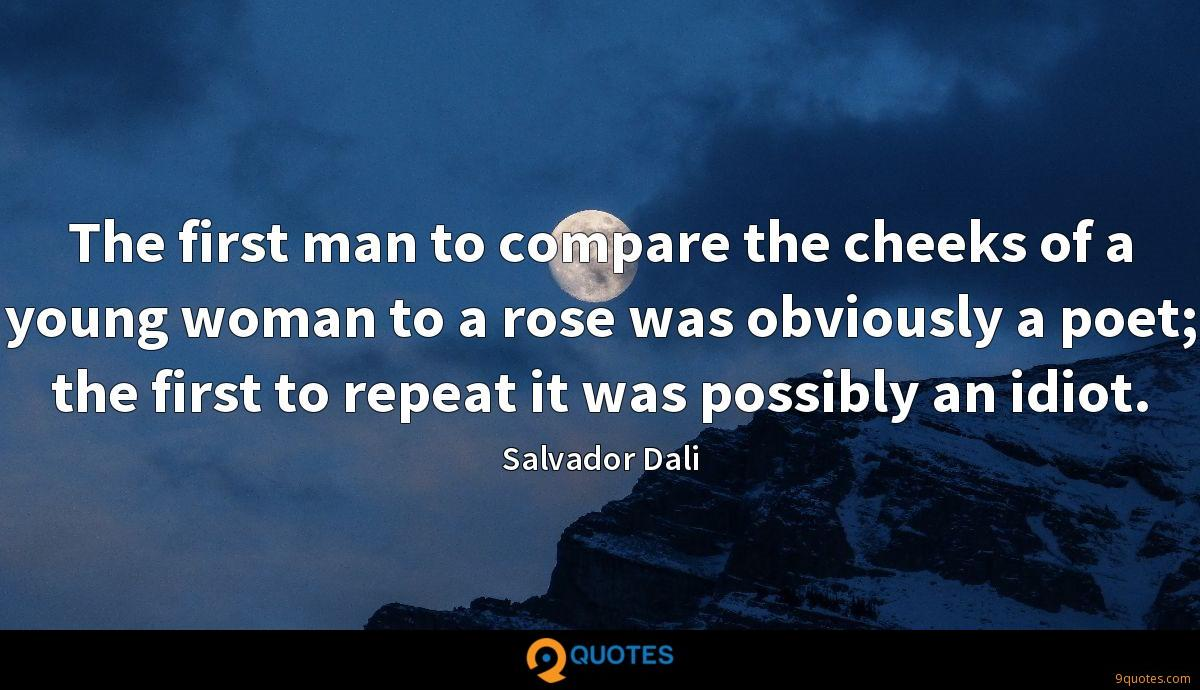 The first man to compare the cheeks of a young woman to a rose was obviously a poet; the first to repeat it was possibly an idiot.