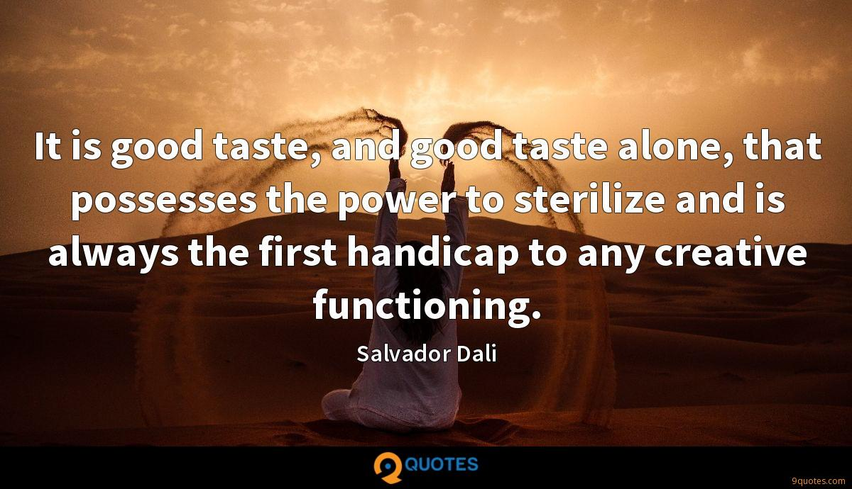 It is good taste, and good taste alone, that possesses the power to sterilize and is always the first handicap to any creative functioning.