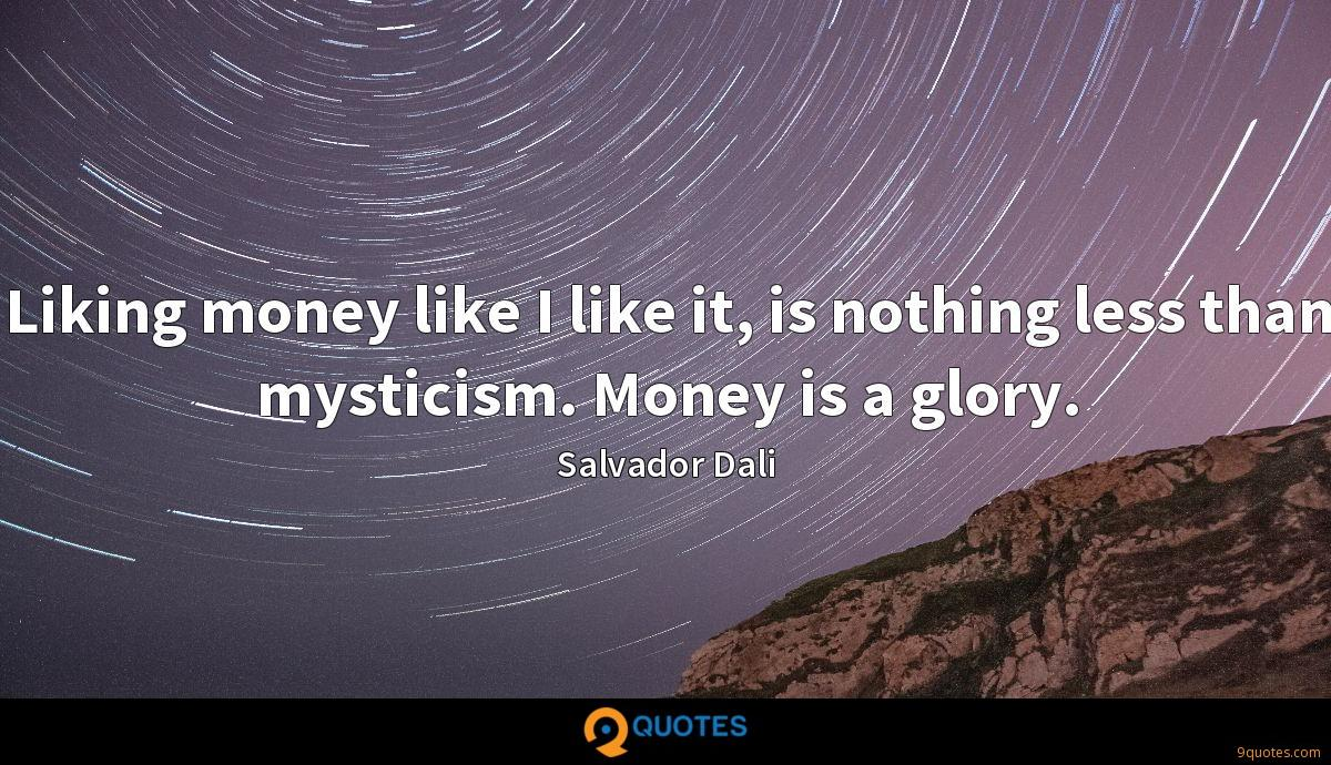 Liking money like I like it, is nothing less than mysticism. Money is a glory.