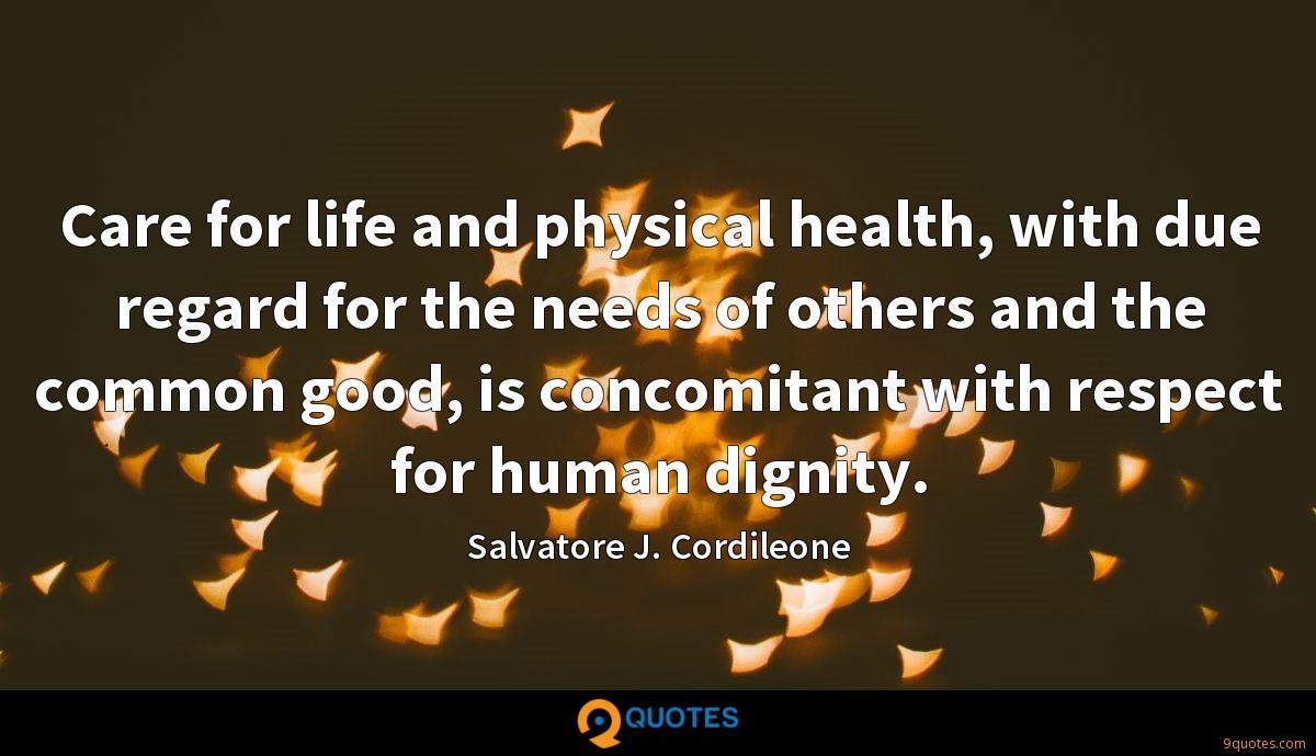 Care for life and physical health, with due regard for the needs of others and the common good, is concomitant with respect for human dignity.