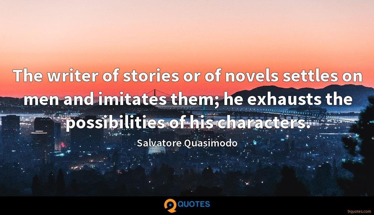 The writer of stories or of novels settles on men and imitates them; he exhausts the possibilities of his characters.