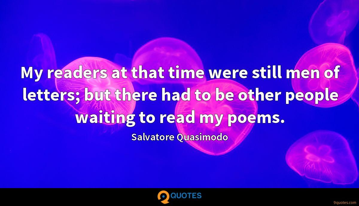 My readers at that time were still men of letters; but there had to be other people waiting to read my poems.