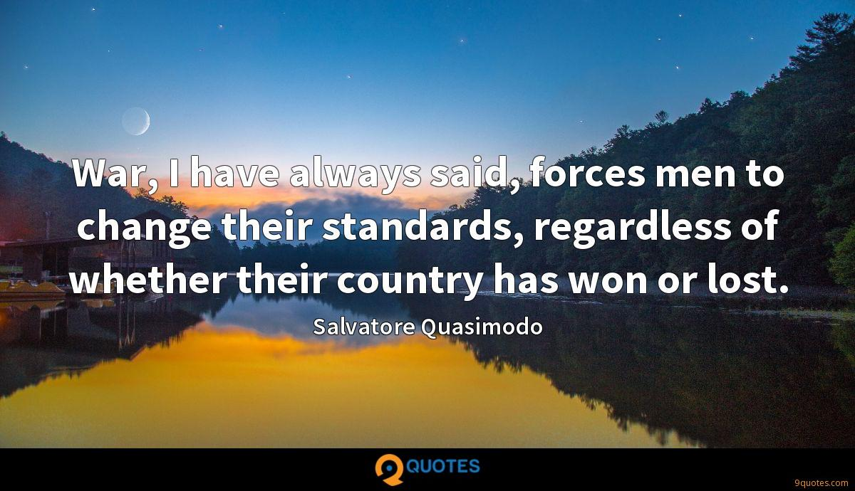 War, I have always said, forces men to change their standards, regardless of whether their country has won or lost.
