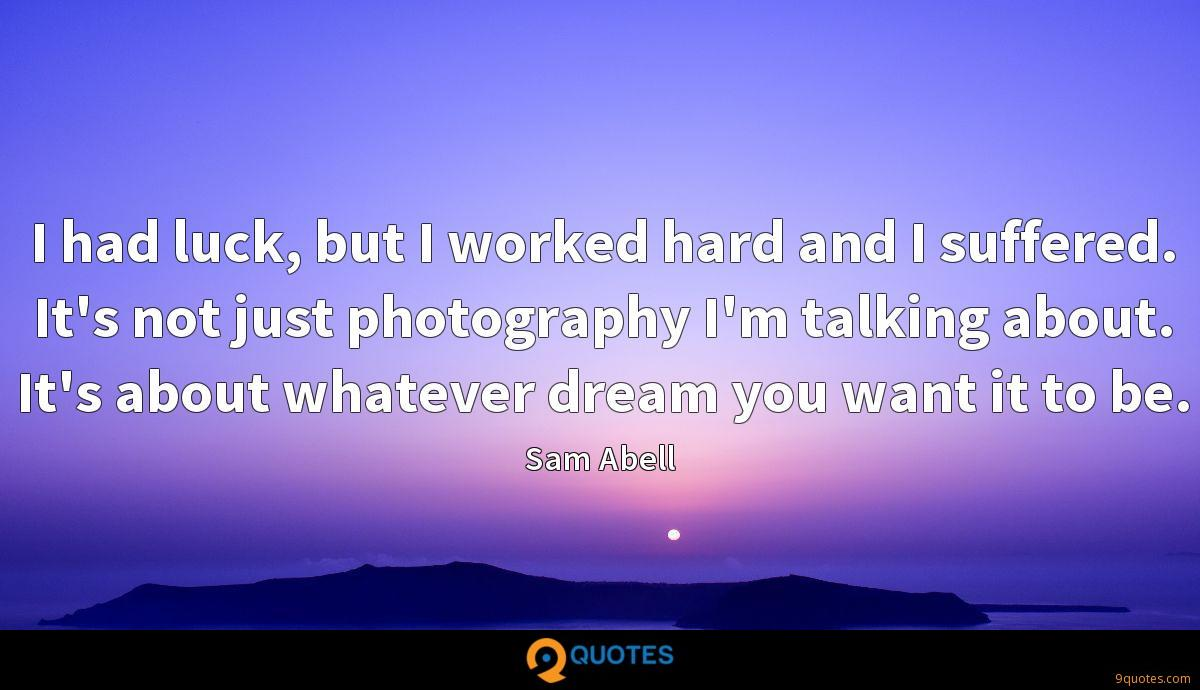 I had luck, but I worked hard and I suffered. It's not just photography I'm talking about. It's about whatever dream you want it to be.