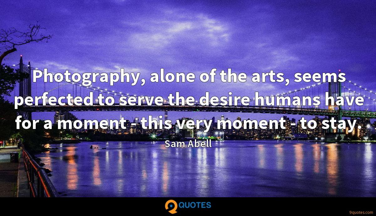 Photography, alone of the arts, seems perfected to serve the desire humans have for a moment - this very moment - to stay.