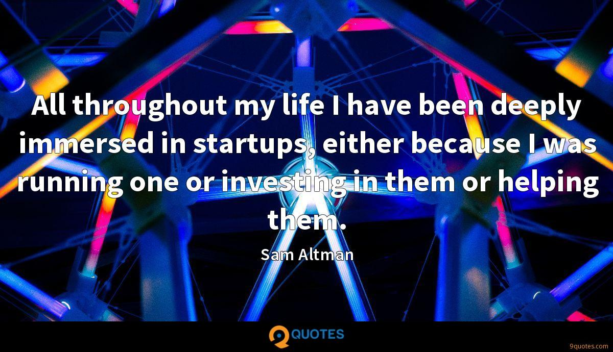 All throughout my life I have been deeply immersed in startups, either because I was running one or investing in them or helping them.