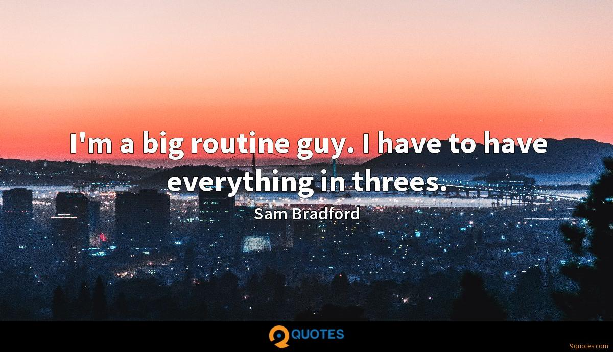 I'm a big routine guy. I have to have everything in threes.