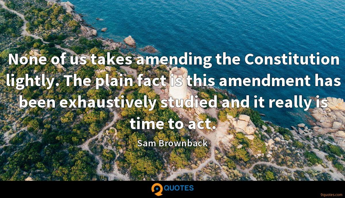 None of us takes amending the Constitution lightly. The plain fact is this amendment has been exhaustively studied and it really is time to act.