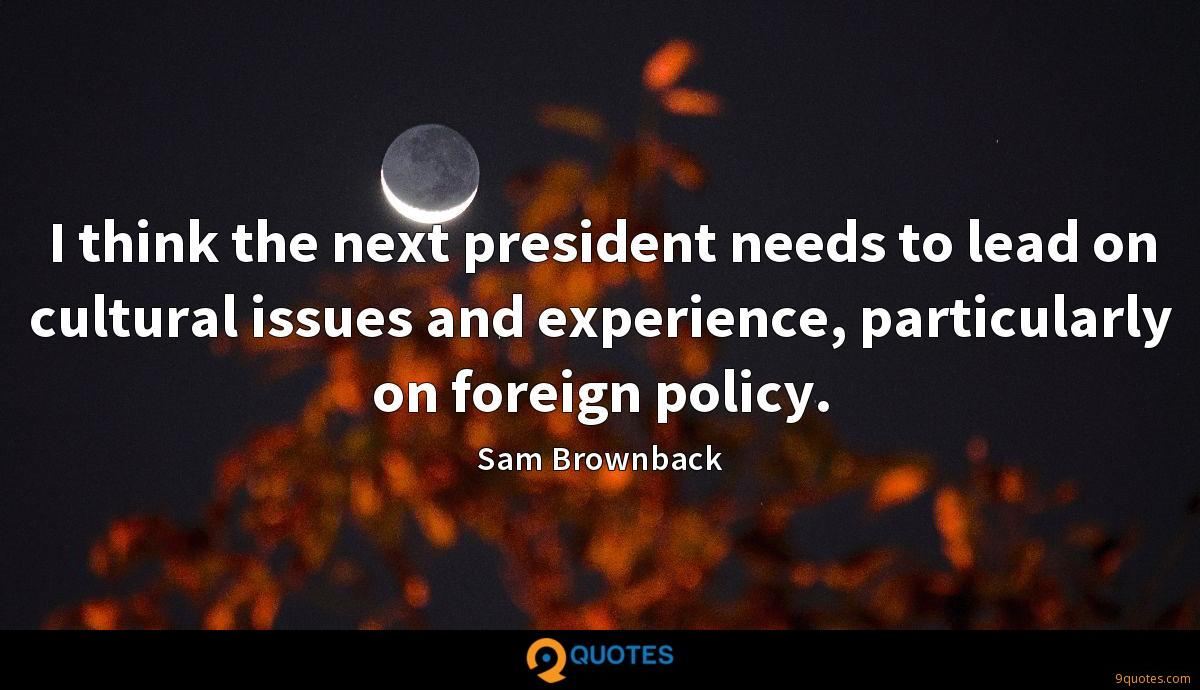 I think the next president needs to lead on cultural issues and experience, particularly on foreign policy.