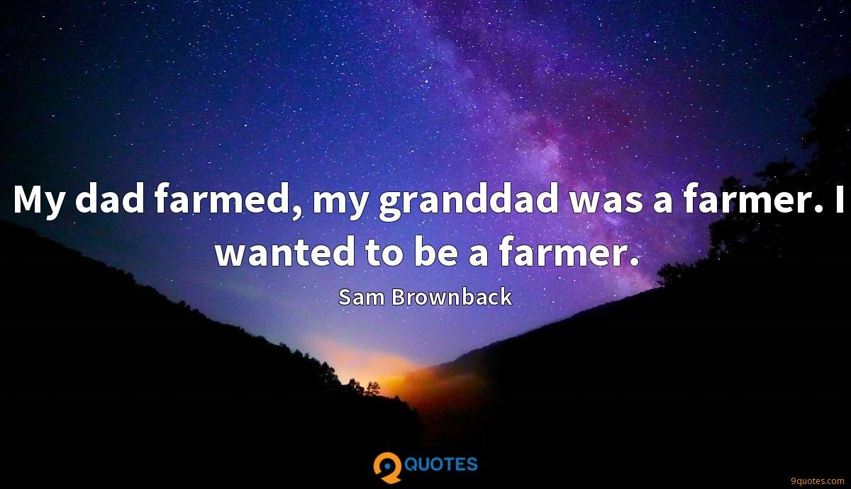 My dad farmed, my granddad was a farmer. I wanted to be a farmer.