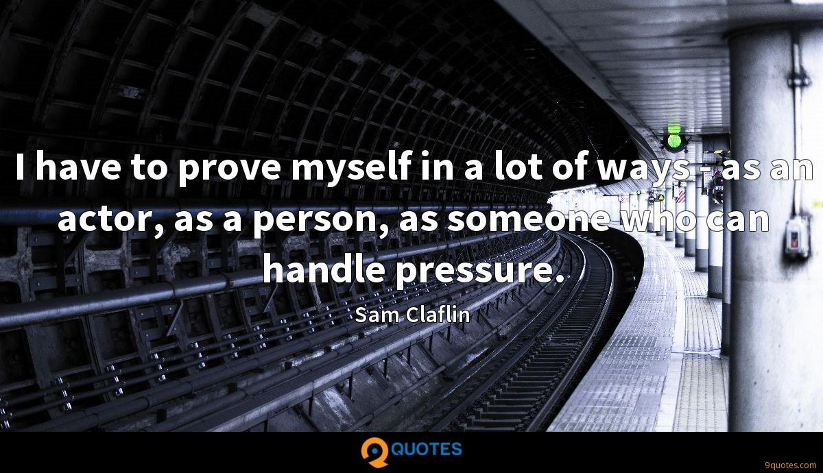I have to prove myself in a lot of ways - as an actor, as a person, as someone who can handle pressure.