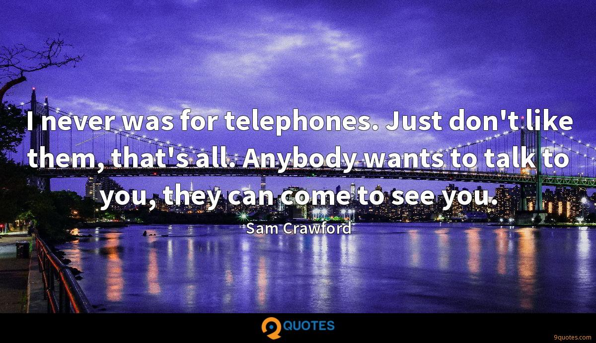 I never was for telephones. Just don't like them, that's all. Anybody wants to talk to you, they can come to see you.