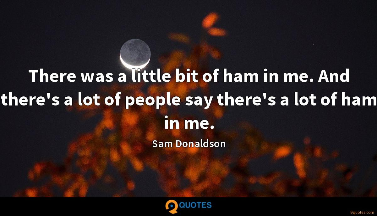 There was a little bit of ham in me. And there's a lot of people say there's a lot of ham in me.