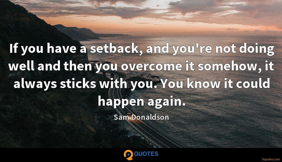 If you have a setback, and you're not doing well and then you overcome it somehow, it always sticks with you. You know it could happen again.