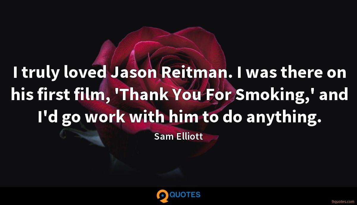 I truly loved Jason Reitman. I was there on his first film, 'Thank You For Smoking,' and I'd go work with him to do anything.