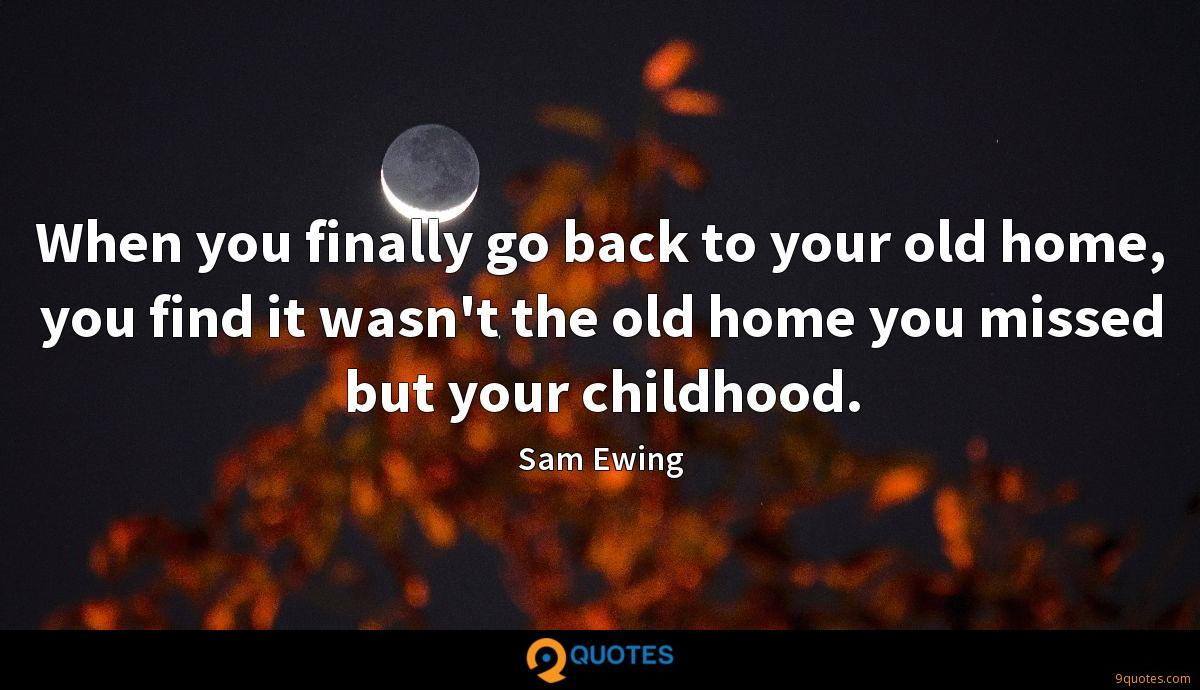 When you finally go back to your old home, you find it wasn't the old home you missed but your childhood.