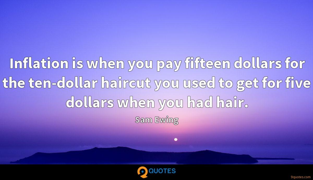 Inflation is when you pay fifteen dollars for the ten-dollar haircut you used to get for five dollars when you had hair.