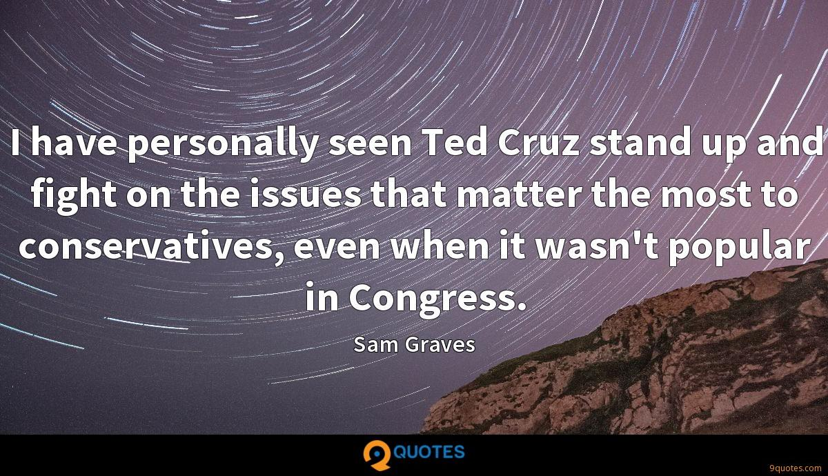 I have personally seen Ted Cruz stand up and fight on the issues that matter the most to conservatives, even when it wasn't popular in Congress.