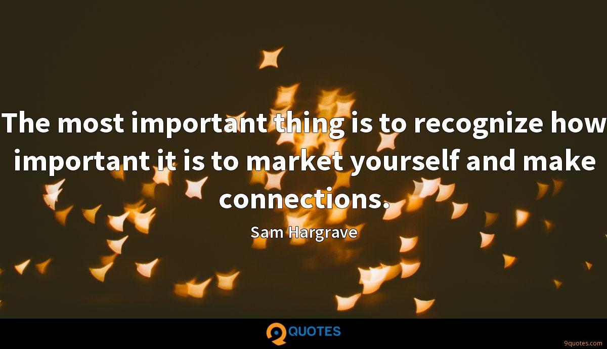 The most important thing is to recognize how important it is to market yourself and make connections.