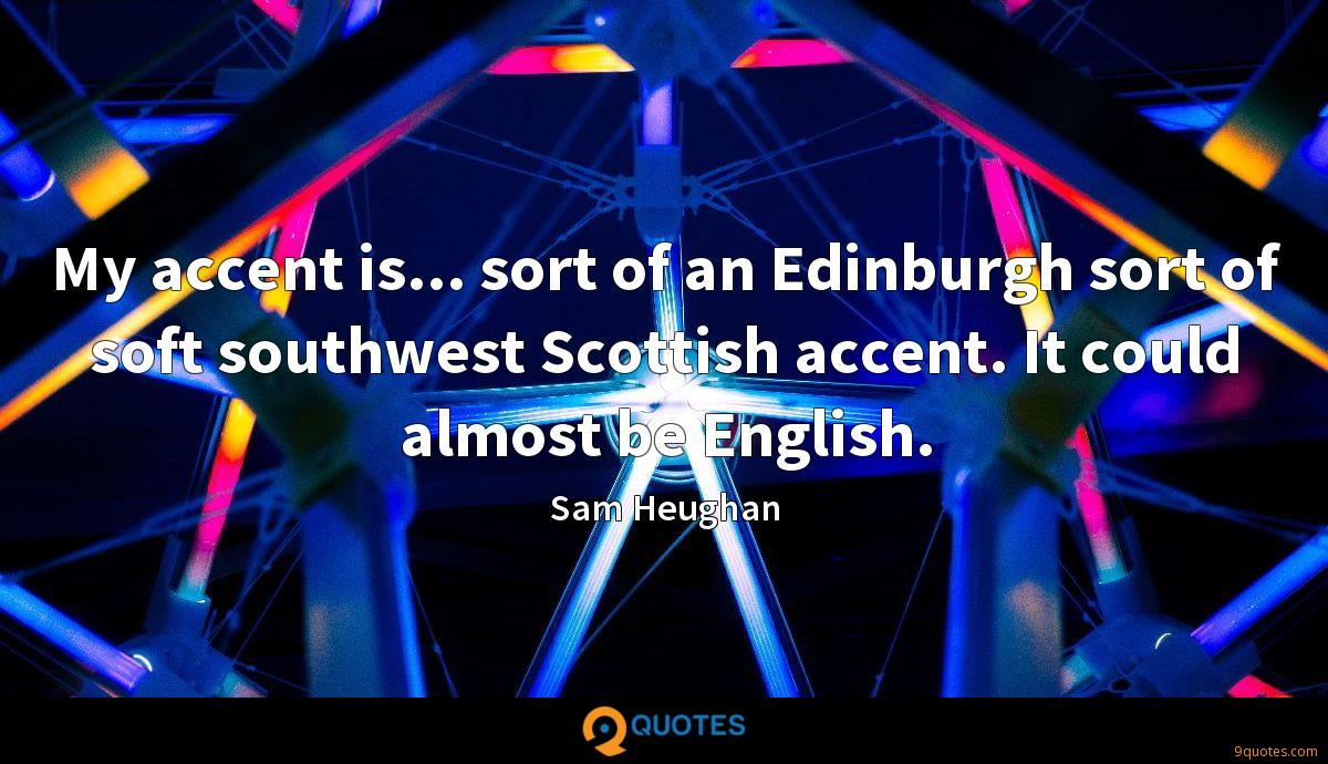 My accent is... sort of an Edinburgh sort of soft southwest Scottish accent. It could almost be English.
