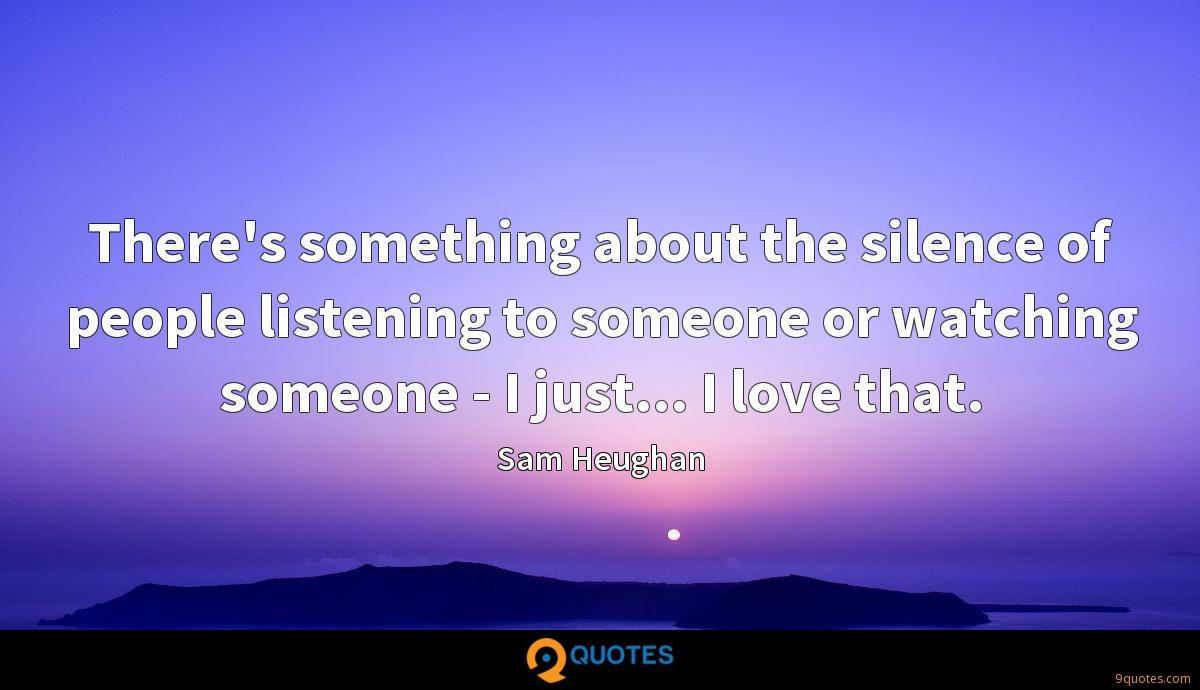 There's something about the silence of people listening to someone or watching someone - I just... I love that.