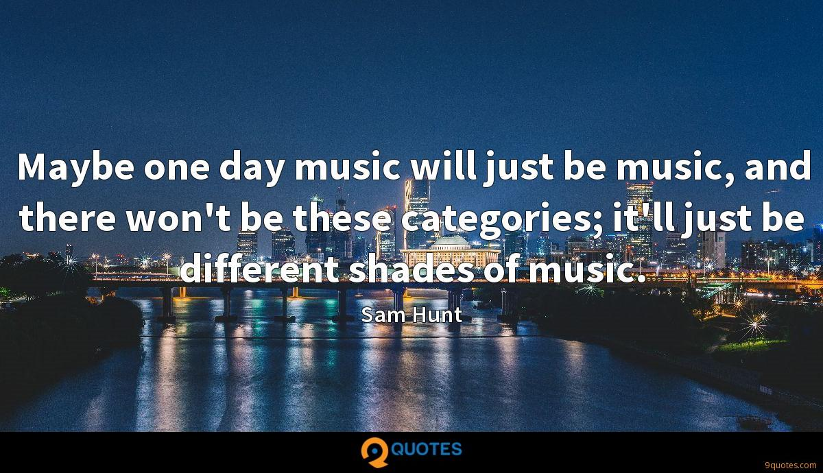 Maybe one day music will just be music, and there won't be these categories; it'll just be different shades of music.