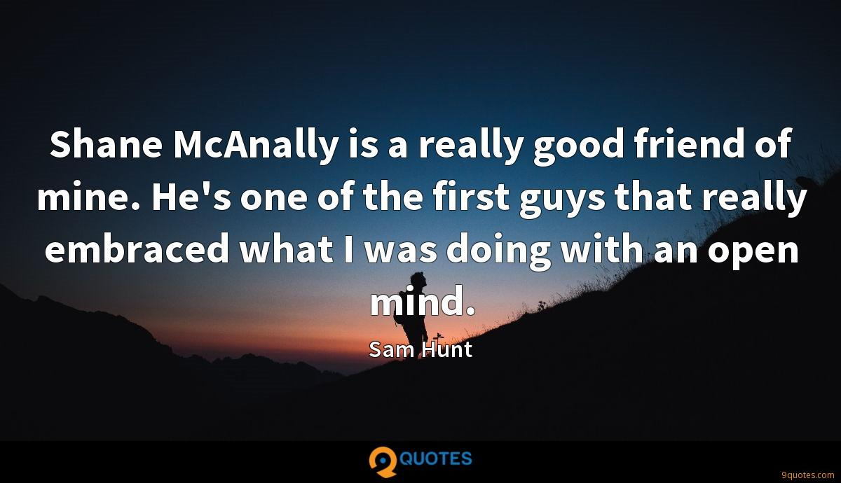 Shane McAnally is a really good friend of mine. He's one of the first guys that really embraced what I was doing with an open mind.