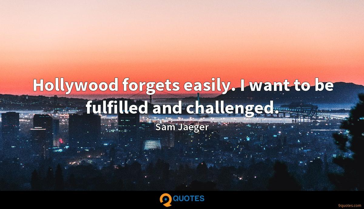 Hollywood forgets easily. I want to be fulfilled and challenged.