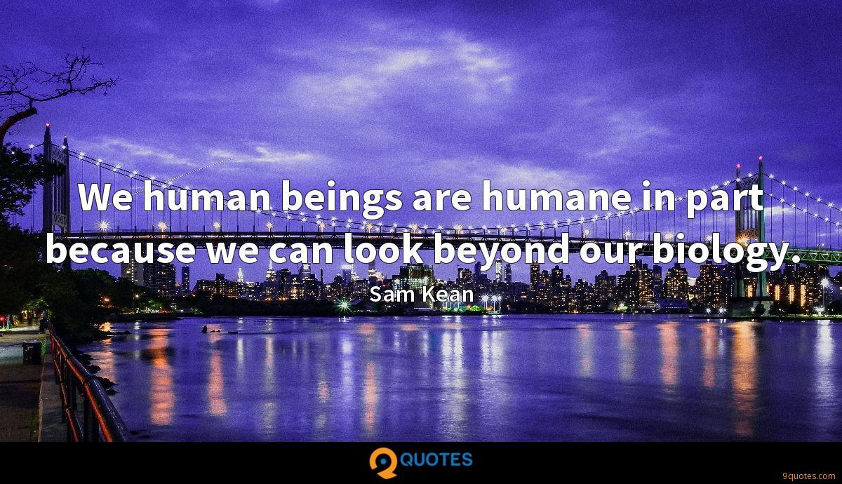 We human beings are humane in part because we can look beyond our biology.