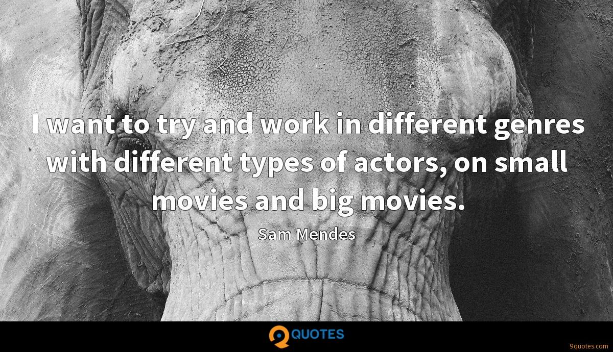 I want to try and work in different genres with different types of actors, on small movies and big movies.