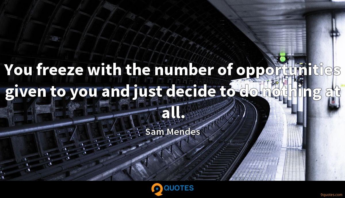 You freeze with the number of opportunities given to you and just decide to do nothing at all.