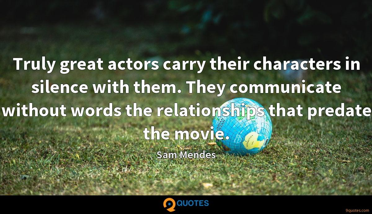 Truly great actors carry their characters in silence with them. They communicate without words the relationships that predate the movie.
