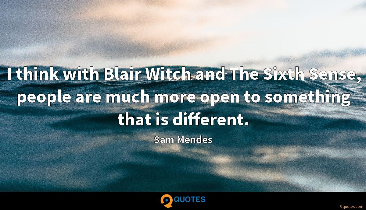 I think with Blair Witch and The Sixth Sense, people are much more open to something that is different.