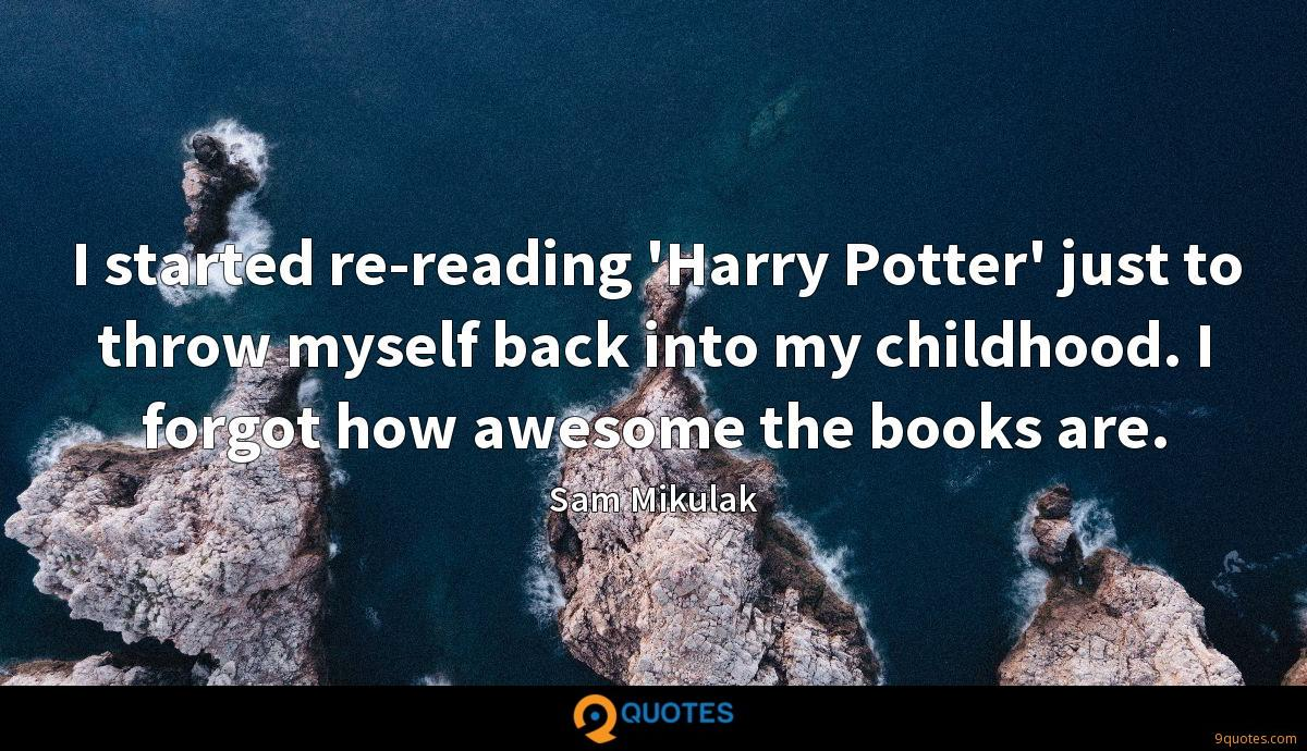I started re-reading 'Harry Potter' just to throw myself back into my childhood. I forgot how awesome the books are.