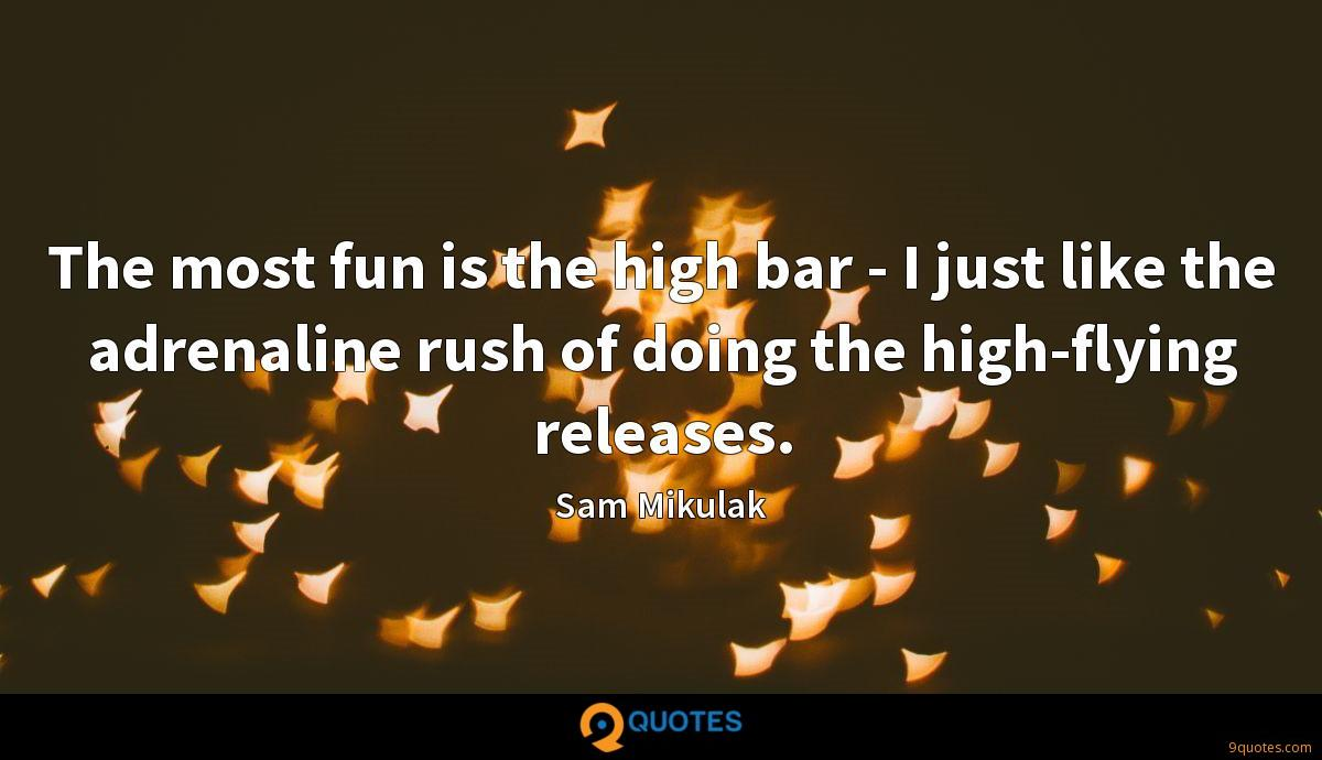 The most fun is the high bar - I just like the adrenaline rush of doing the high-flying releases.
