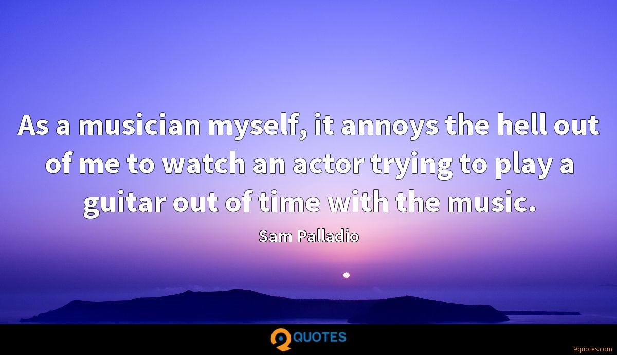 As a musician myself, it annoys the hell out of me to watch an actor trying to play a guitar out of time with the music.