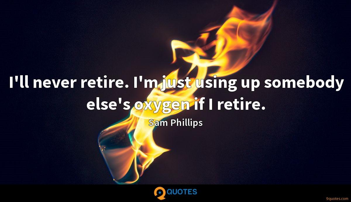 I'll never retire. I'm just using up somebody else's oxygen if I retire.