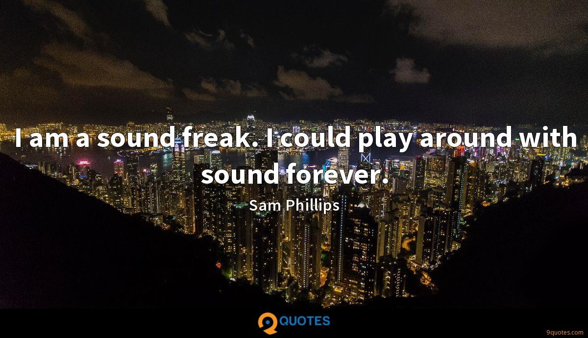 I am a sound freak. I could play around with sound forever.
