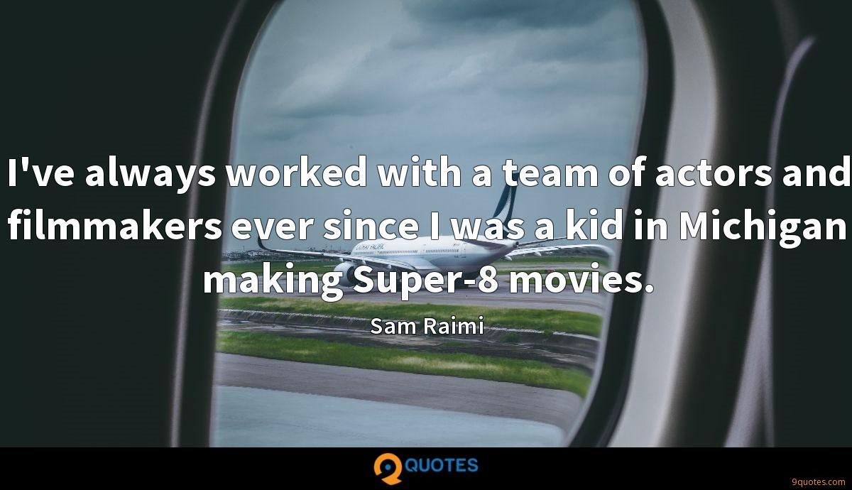 I've always worked with a team of actors and filmmakers ever since I was a kid in Michigan making Super-8 movies.