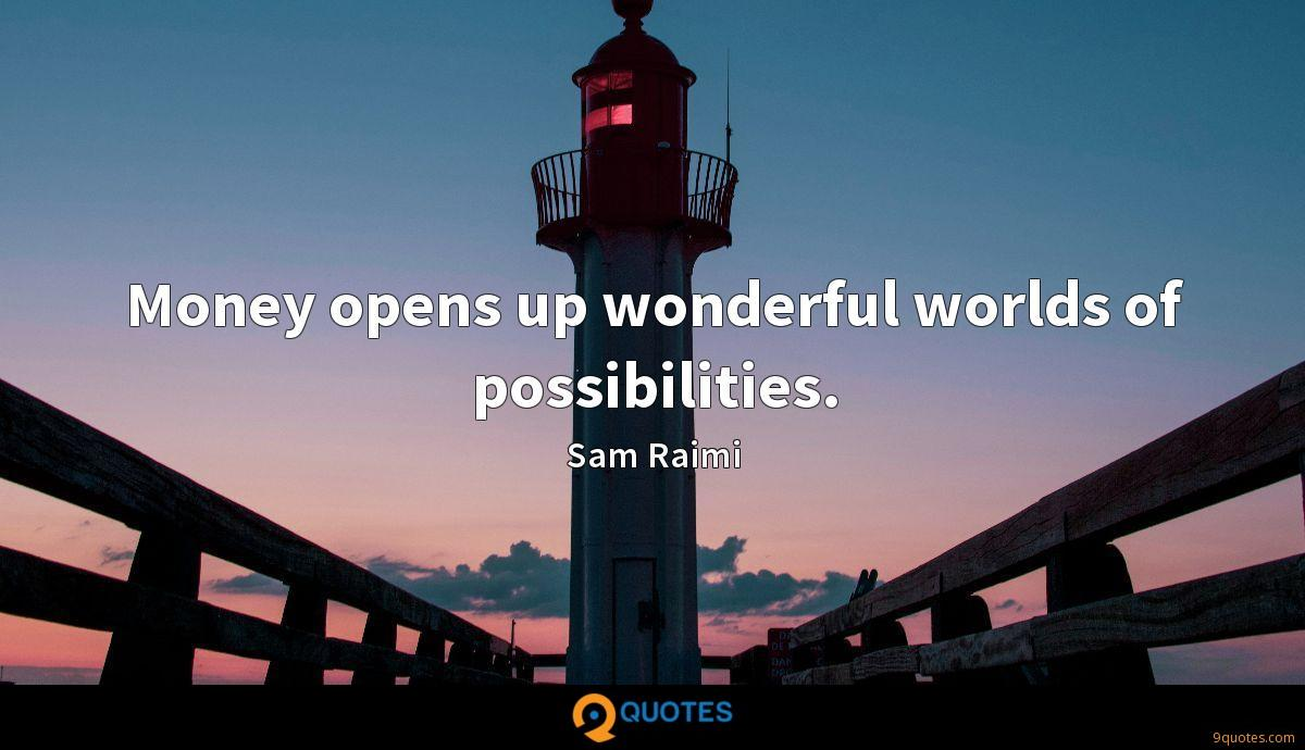 Money opens up wonderful worlds of possibilities.